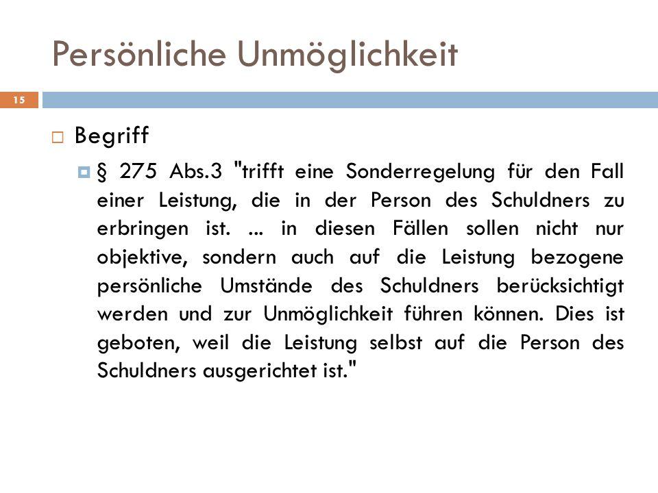 Persönliche Unmöglichkeit 15 Begriff § 275 Abs.3 trifft eine Sonderregelung für den Fall einer Leistung, die in der Person des Schuldners zu erbringen ist....
