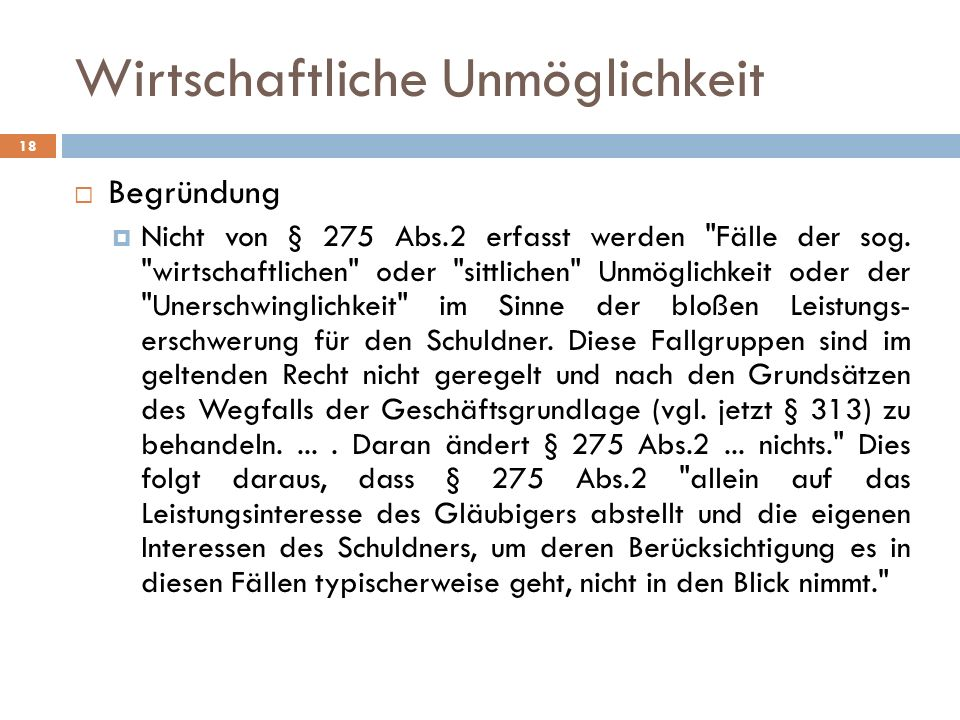 Wirtschaftliche Unmöglichkeit 18 Begründung Nicht von § 275 Abs.2 erfasst werden Fälle der sog.
