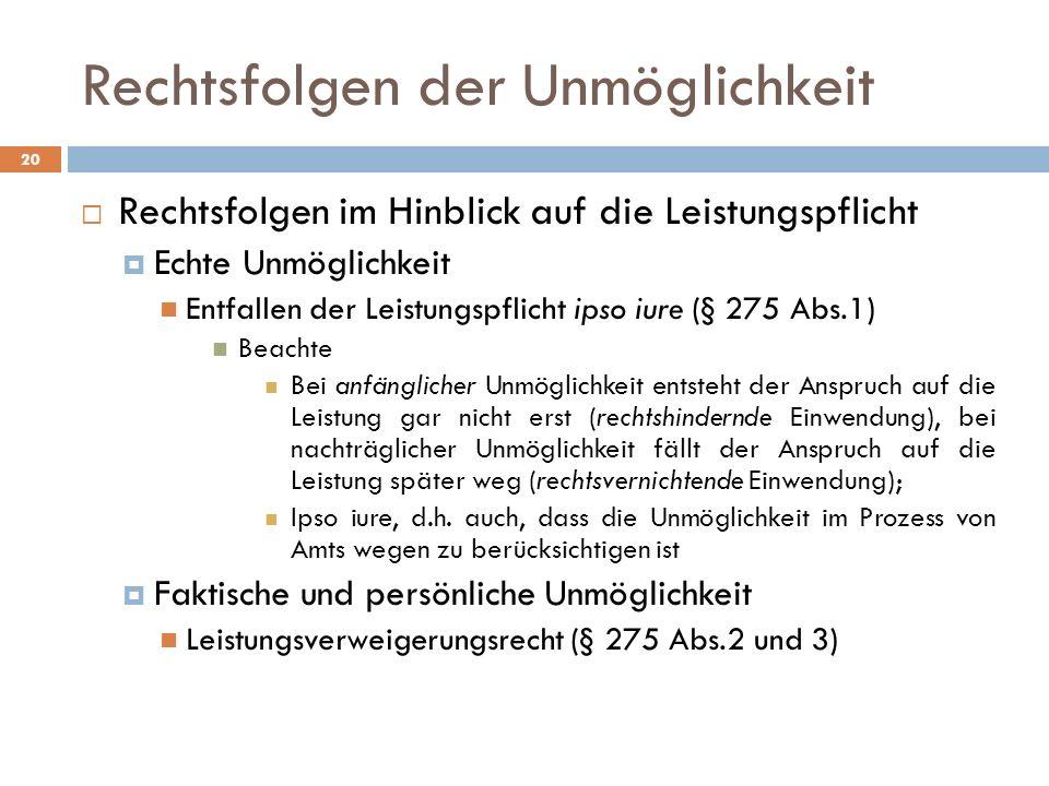 Rechtsfolgen der Unmöglichkeit 20 Rechtsfolgen im Hinblick auf die Leistungspflicht Echte Unmöglichkeit Entfallen der Leistungspflicht ipso iure (§ 275 Abs.1) Beachte Bei anfänglicher Unmöglichkeit entsteht der Anspruch auf die Leistung gar nicht erst (rechtshindernde Einwendung), bei nachträglicher Unmöglichkeit fällt der Anspruch auf die Leistung später weg (rechtsvernichtende Einwendung); Ipso iure, d.h.