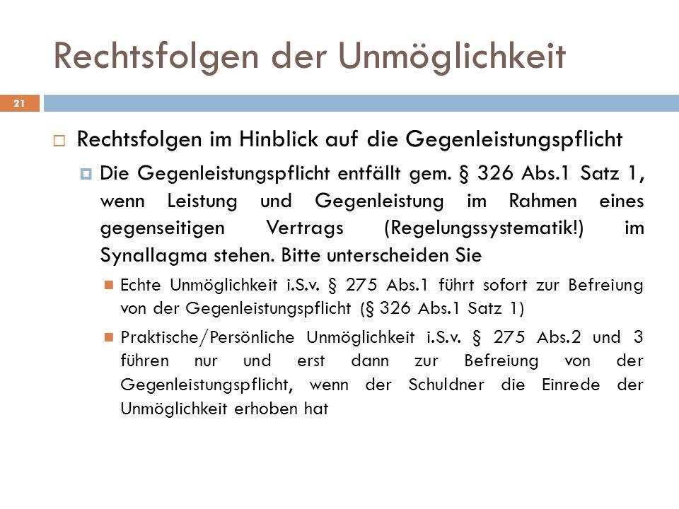 Rechtsfolgen der Unmöglichkeit 21 Rechtsfolgen im Hinblick auf die Gegenleistungspflicht Die Gegenleistungspflicht entfällt gem. § 326 Abs.1 Satz 1, w