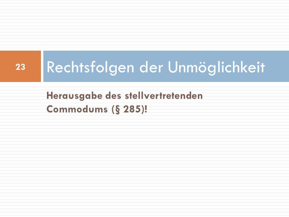 Herausgabe des stellvertretenden Commodums (§ 285)! Rechtsfolgen der Unmöglichkeit 23