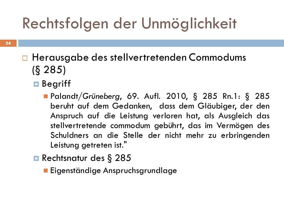 Rechtsfolgen der Unmöglichkeit 24 Herausgabe des stellvertretenden Commodums (§ 285) Begriff Palandt/Grüneberg, 69. Aufl. 2010, § 285 Rn.1: § 285 beru