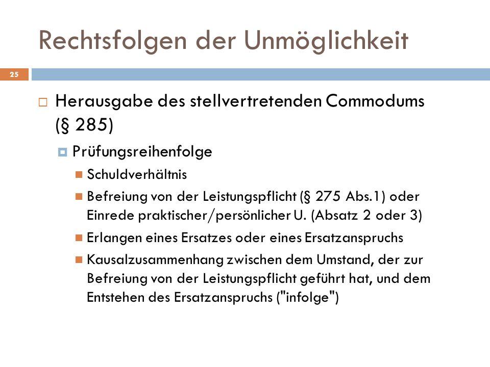 Rechtsfolgen der Unmöglichkeit 25 Herausgabe des stellvertretenden Commodums (§ 285) Prüfungsreihenfolge Schuldverhältnis Befreiung von der Leistungspflicht (§ 275 Abs.1) oder Einrede praktischer/persönlicher U.