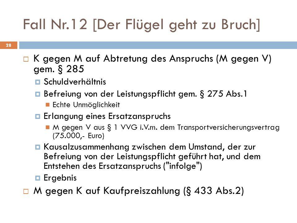 Fall Nr.12 [Der Flügel geht zu Bruch] 28 K gegen M auf Abtretung des Anspruchs (M gegen V) gem. § 285 Schuldverhältnis Befreiung von der Leistungspfli
