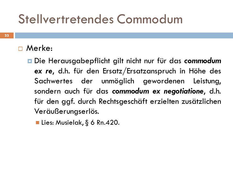 Stellvertretendes Commodum 33 Merke: Die Herausgabepflicht gilt nicht nur für das commodum ex re, d.h. für den Ersatz/Ersatzanspruch in Höhe des Sachw