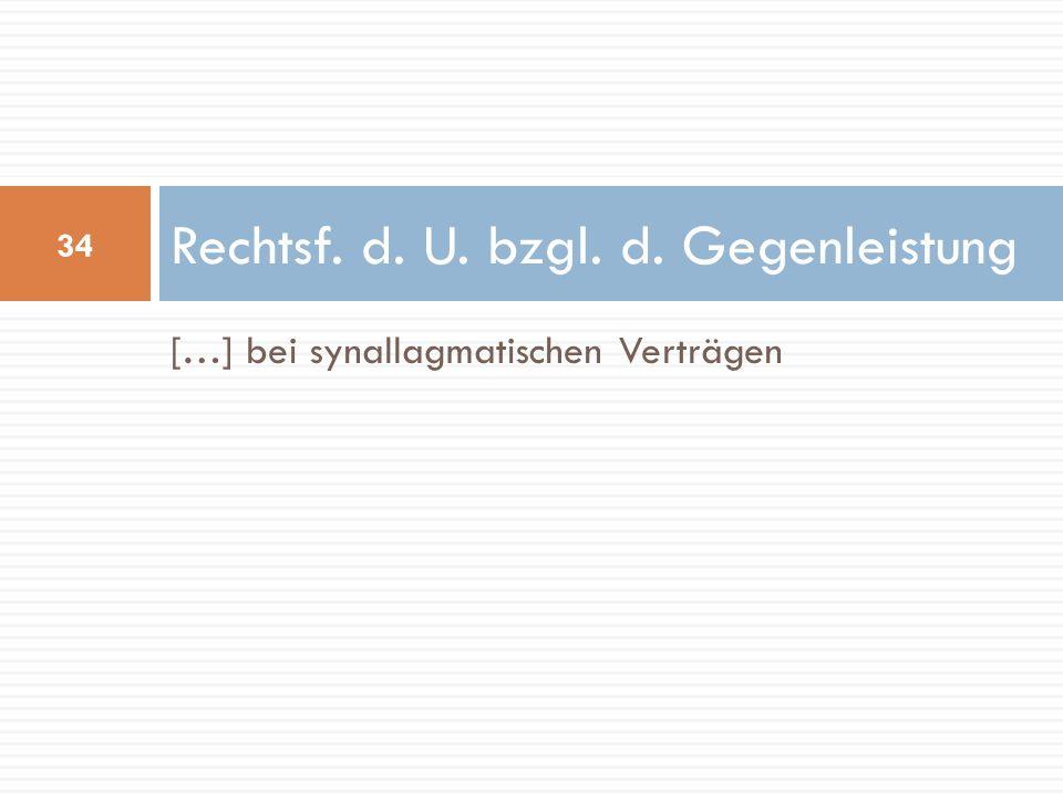 […] bei synallagmatischen Verträgen Rechtsf. d. U. bzgl. d. Gegenleistung 34