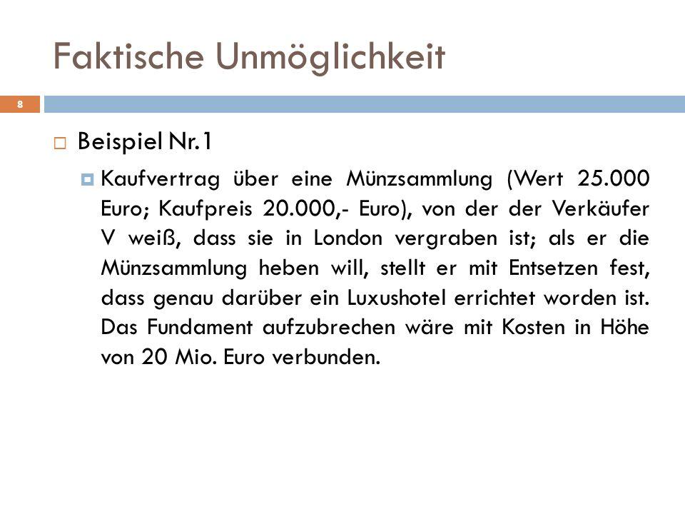 Faktische Unmöglichkeit 8 Beispiel Nr.1 Kaufvertrag über eine Münzsammlung (Wert 25.000 Euro; Kaufpreis 20.000,- Euro), von der der Verkäufer V weiß, dass sie in London vergraben ist; als er die Münzsammlung heben will, stellt er mit Entsetzen fest, dass genau darüber ein Luxushotel errichtet worden ist.