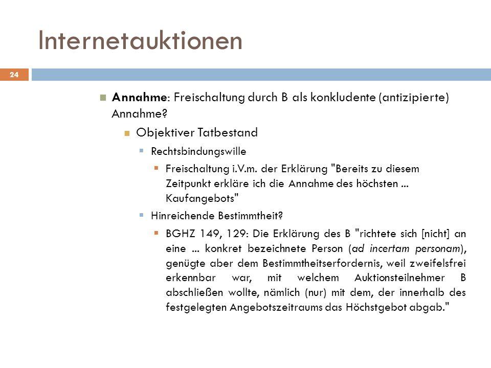 Internetauktionen 24 Annahme: Freischaltung durch B als konkludente (antizipierte) Annahme? Objektiver Tatbestand Rechtsbindungswille Freischaltung i.