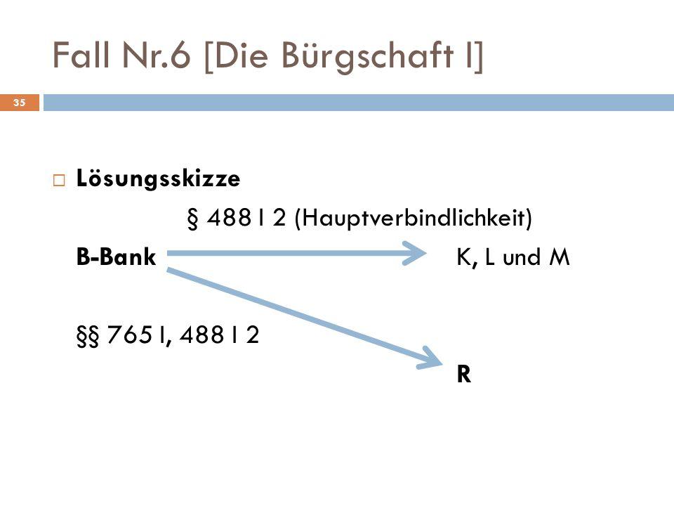 Fall Nr.6 [Die Bürgschaft I] 35 Lösungsskizze § 488 I 2 (Hauptverbindlichkeit) B-BankK, L und M §§ 765 I, 488 I 2 R