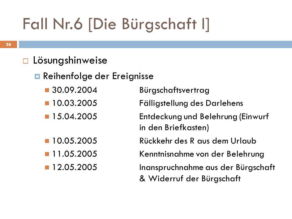 Fall Nr.6 [Die Bürgschaft I] 36 Lösungshinweise Reihenfolge der Ereignisse 30.09.2004Bürgschaftsvertrag 10.03.2005Fälligstellung des Darlehens 15.04.2