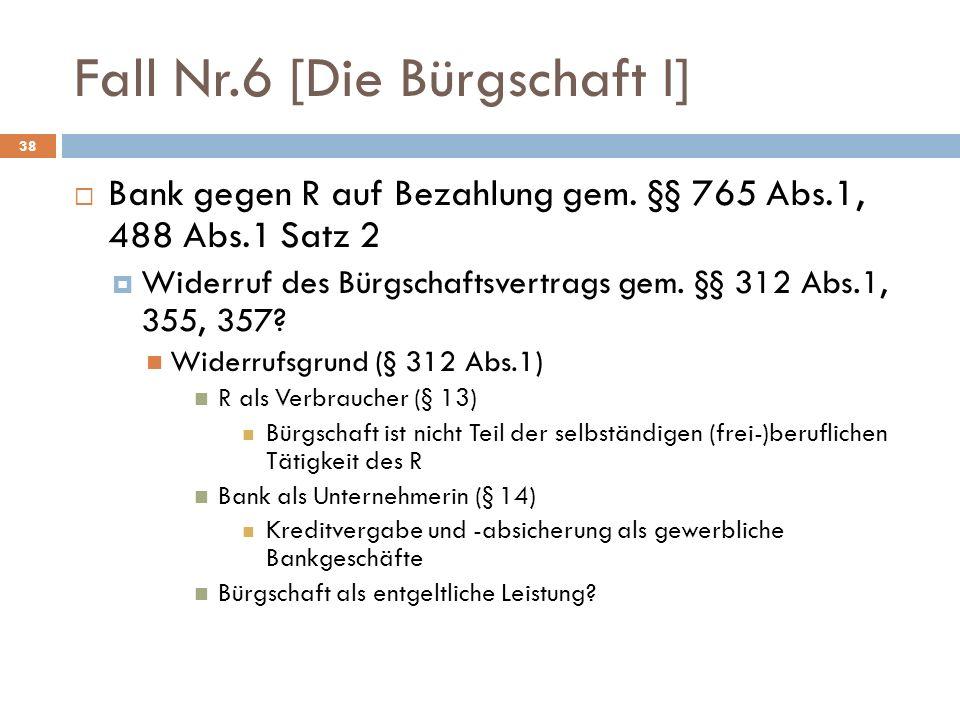 Fall Nr.6 [Die Bürgschaft I] 38 Bank gegen R auf Bezahlung gem. §§ 765 Abs.1, 488 Abs.1 Satz 2 Widerruf des Bürgschaftsvertrags gem. §§ 312 Abs.1, 355