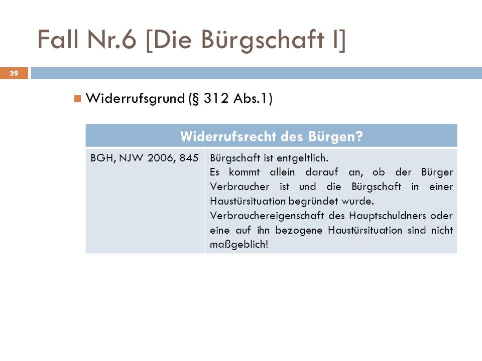 Fall Nr.6 [Die Bürgschaft I] 39 Widerrufsgrund (§ 312 Abs.1) Widerrufsrecht des Bürgen? BGH, NJW 2006, 845Bürgschaft ist entgeltlich. Es kommt allein