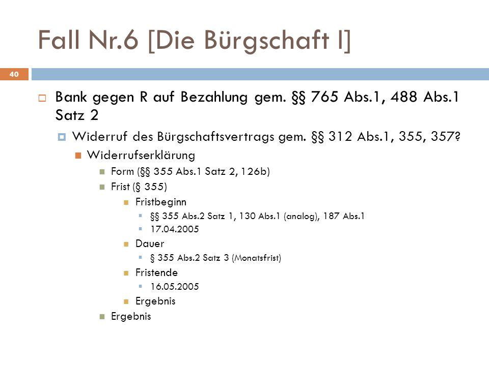 Fall Nr.6 [Die Bürgschaft I] 40 Bank gegen R auf Bezahlung gem. §§ 765 Abs.1, 488 Abs.1 Satz 2 Widerruf des Bürgschaftsvertrags gem. §§ 312 Abs.1, 355