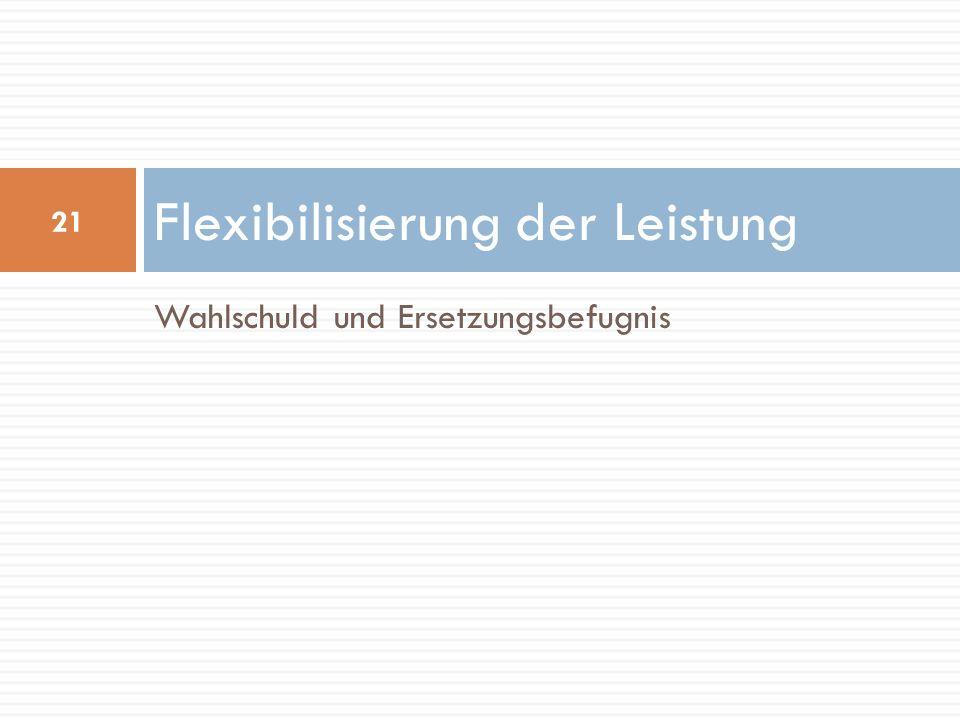 Wahlschuld und Ersetzungsbefugnis Flexibilisierung der Leistung 21