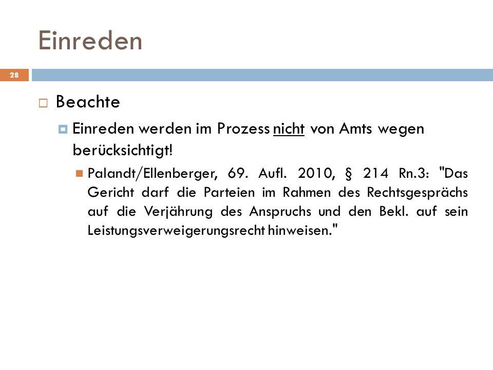 Einreden 28 Beachte Einreden werden im Prozess nicht von Amts wegen berücksichtigt! Palandt/Ellenberger, 69. Aufl. 2010, § 214 Rn.3: