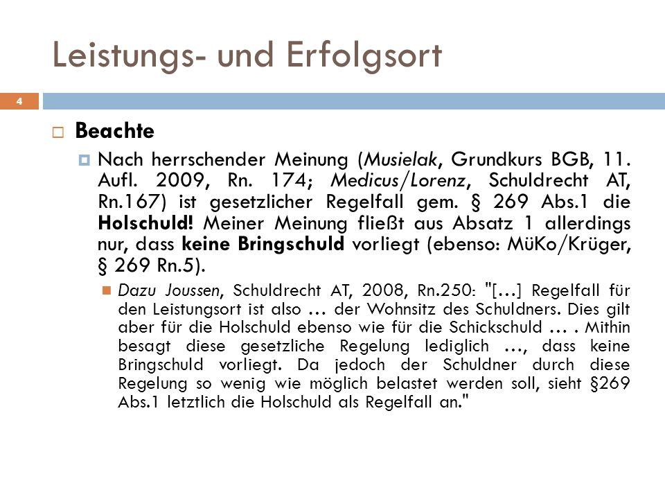 Leistungs- und Erfolgsort 4 Beachte Nach herrschender Meinung (Musielak, Grundkurs BGB, 11. Aufl. 2009, Rn. 174; Medicus/Lorenz, Schuldrecht AT, Rn.16