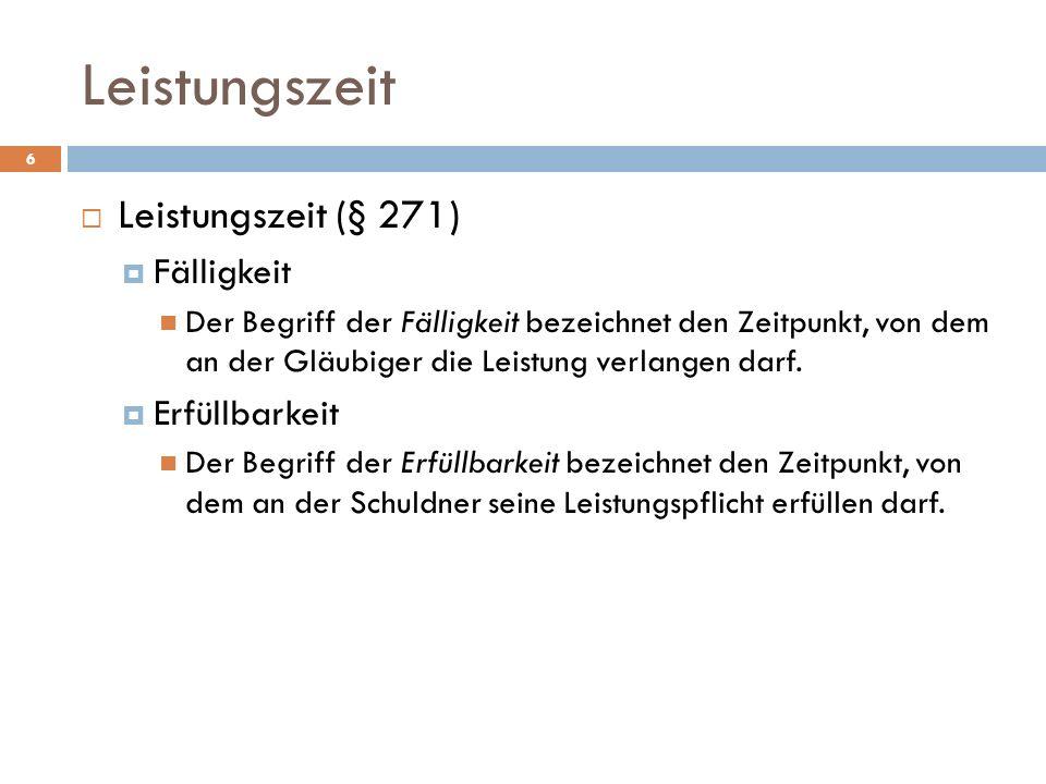 6 Leistungszeit (§ 271) Fälligkeit Der Begriff der Fälligkeit bezeichnet den Zeitpunkt, von dem an der Gläubiger die Leistung verlangen darf. Erfüllba