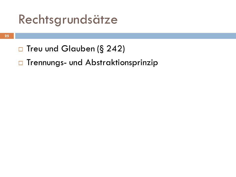 Rechtsgrundsätze 25 Treu und Glauben (§ 242) Trennungs- und Abstraktionsprinzip