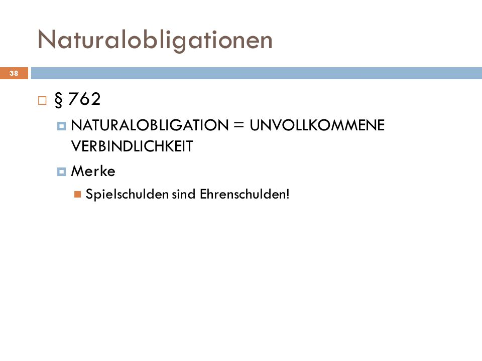Naturalobligationen 38 § 762 NATURALOBLIGATION = UNVOLLKOMMENE VERBINDLICHKEIT Merke Spielschulden sind Ehrenschulden!