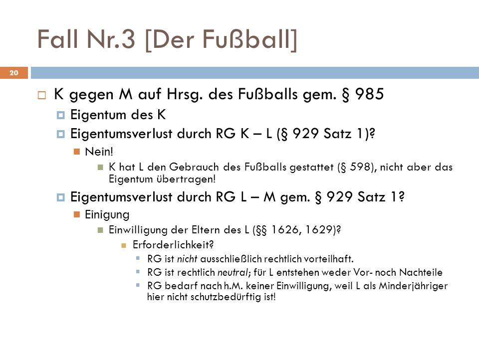 Fall Nr.3 [Der Fußball] 20 K gegen M auf Hrsg. des Fußballs gem. § 985 Eigentum des K Eigentumsverlust durch RG K – L (§ 929 Satz 1)? Nein! K hat L de