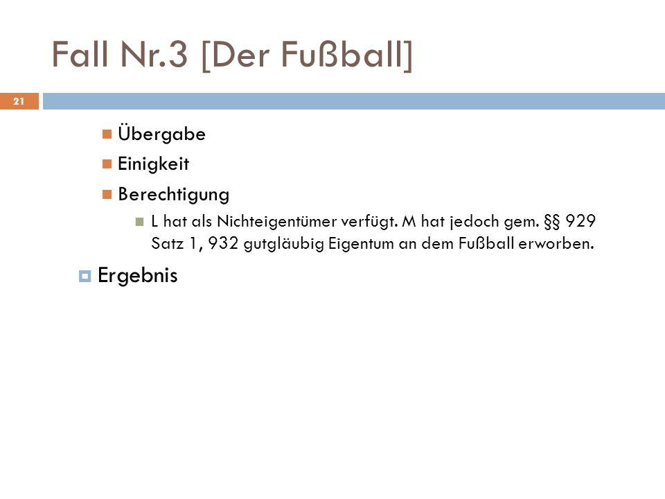 Fall Nr.3 [Der Fußball] 21 Übergabe Einigkeit Berechtigung L hat als Nichteigentümer verfügt. M hat jedoch gem. §§ 929 Satz 1, 932 gutgläubig Eigentum