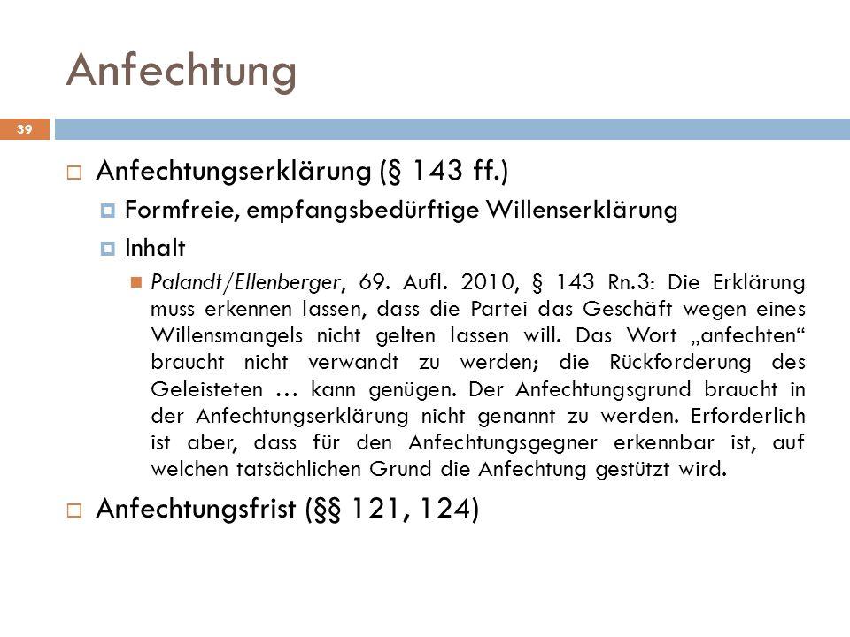 Anfechtung 39 Anfechtungserklärung (§ 143 ff.) Formfreie, empfangsbedürftige Willenserklärung Inhalt Palandt/Ellenberger, 69. Aufl. 2010, § 143 Rn.3: