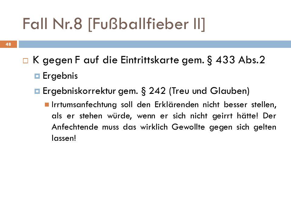 Fall Nr.8 [Fußballfieber II] 48 K gegen F auf die Eintrittskarte gem. § 433 Abs.2 Ergebnis Ergebniskorrektur gem. § 242 (Treu und Glauben) Irrtumsanfe