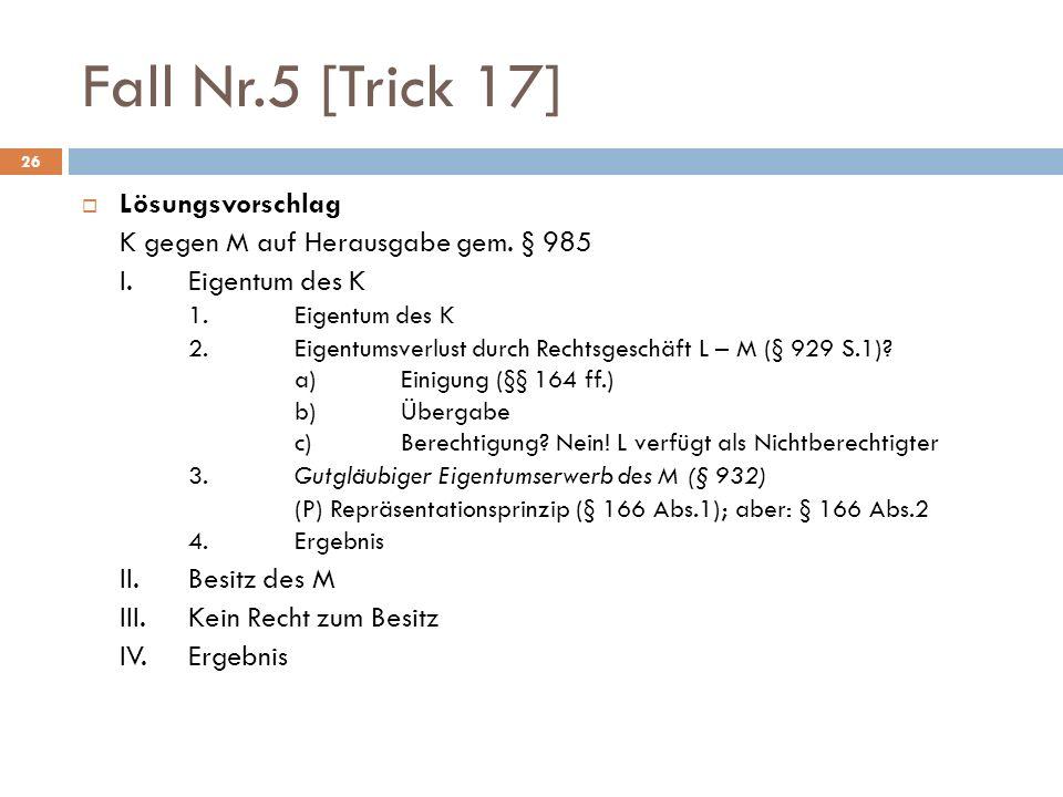 26 Fall Nr.5 [Trick 17] Lösungsvorschlag K gegen M auf Herausgabe gem. § 985 I. Eigentum des K 1. Eigentum des K 2. Eigentumsverlust durch Rechtsgesch
