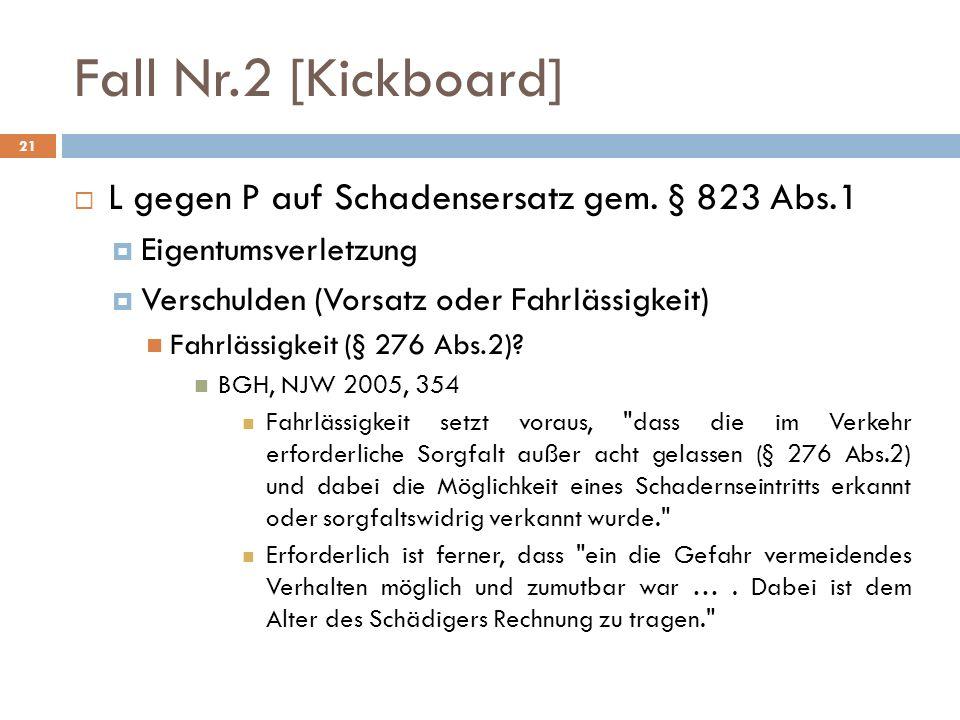 Fall Nr.2 [Kickboard] 21 L gegen P auf Schadensersatz gem. § 823 Abs.1 Eigentumsverletzung Verschulden (Vorsatz oder Fahrlässigkeit) Fahrlässigkeit (§