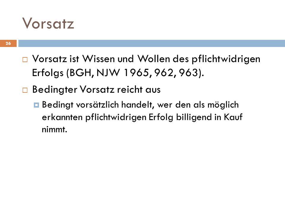Vorsatz 26 Vorsatz ist Wissen und Wollen des pflichtwidrigen Erfolgs (BGH, NJW 1965, 962, 963). Bedingter Vorsatz reicht aus Bedingt vorsätzlich hande