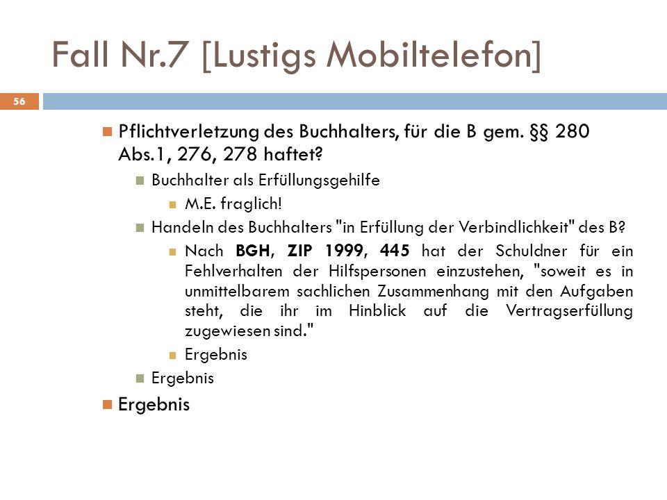 Fall Nr.7 [Lustigs Mobiltelefon] 56 Pflichtverletzung des Buchhalters, für die B gem. §§ 280 Abs.1, 276, 278 haftet? Buchhalter als Erfüllungsgehilfe