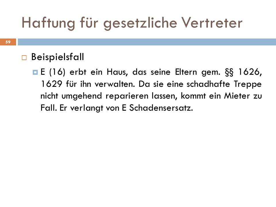 Haftung für gesetzliche Vertreter 59 Beispielsfall E (16) erbt ein Haus, das seine Eltern gem. §§ 1626, 1629 für ihn verwalten. Da sie eine schadhafte