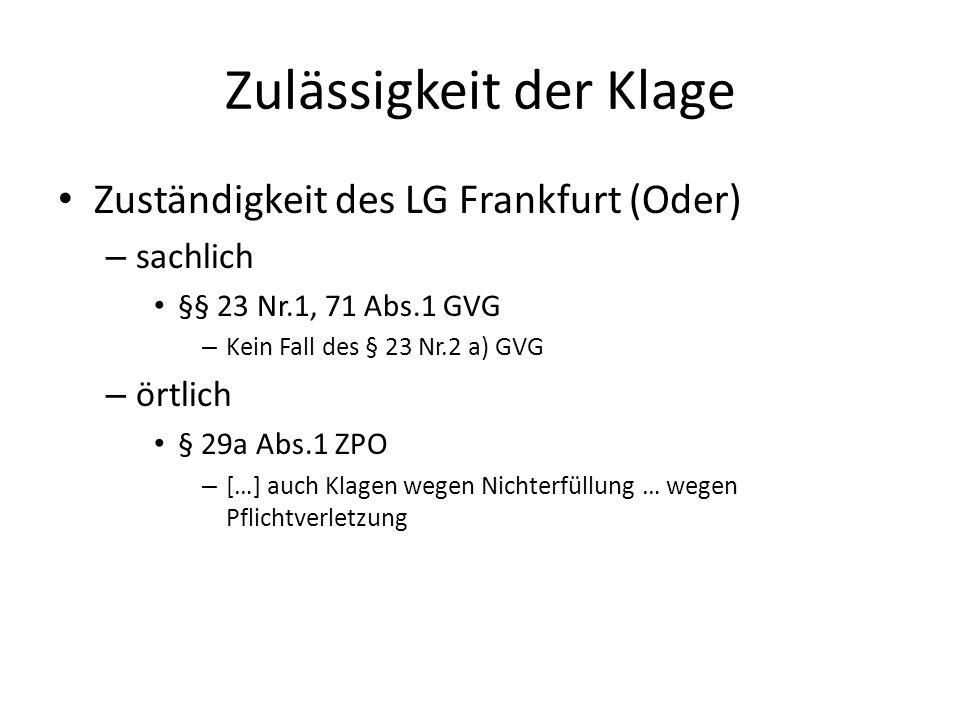 Zulässigkeit der Klage Zuständigkeit des LG Frankfurt (Oder) – sachlich §§ 23 Nr.1, 71 Abs.1 GVG – Kein Fall des § 23 Nr.2 a) GVG – örtlich § 29a Abs.1 ZPO – […] auch Klagen wegen Nichterfüllung … wegen Pflichtverletzung