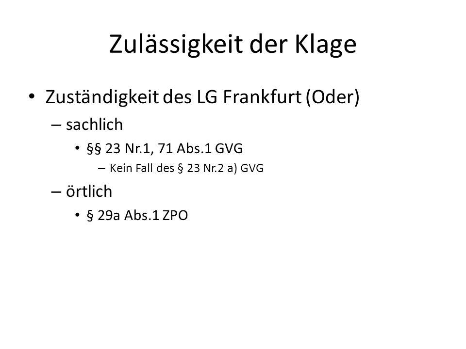 Zulässigkeit der Klage Zuständigkeit des LG Frankfurt (Oder) – sachlich §§ 23 Nr.1, 71 Abs.1 GVG – Kein Fall des § 23 Nr.2 a) GVG – örtlich § 29a Abs.1 ZPO