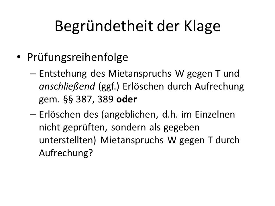 Begründetheit der Klage Prüfungsreihenfolge – Entstehung des Mietanspruchs W gegen T und anschließend (ggf.) Erlöschen durch Aufrechung gem.