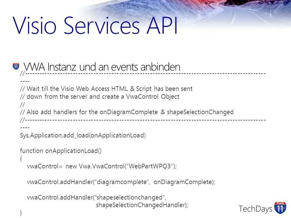 Visio Services API VWA Instanz und an events anbinden //---------------------------------------------------------------------------------------------- ---- // Wait till the Visio Web Access HTML & Script has been sent // down from the server and create a VwaControl Object // // Also add handlers for the onDiagramComplete & shapeSelectionChanged //---------------------------------------------------------------------------------------------- ---- Sys.Application.add_load(onApplicationLoad) function onApplicationLoad() { vwaControl= new Vwa.VwaControl( WebPartWPQ3 ); vwaControl.addHandler( diagramcomplete , onDiagramComplete); vwaControl.addHandler( shapeselectionchanged , shapeSelectionChangedHandler); }