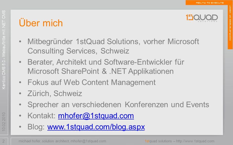 2 1stquad solutions – http://www.1stquad.com 10.02.2010 Über mich Mitbegründer 1stQuad Solutions, vorher Microsoft Consulting Services, Schweiz Berater, Architekt und Software-Entwickler für Microsoft SharePoint &.NET Applikationen Fokus auf Web Content Management Zürich, Schweiz Sprecher an verschiedenen Konferenzen und Events Kontakt: mhofer@1stquad.commhofer@1stquad.com Blog: www.1stquad.com/blog.aspxwww.1stquad.com/blog.aspx Kentico CMS 5.0 - Webauftritte mit.NET CMS michael hofer, solution architect, mhofer@1stquad.com