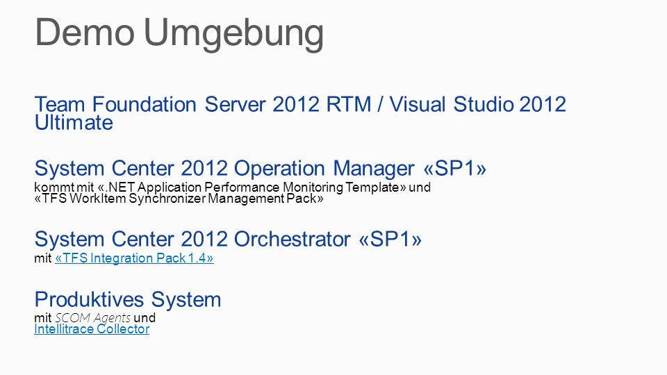 Team Foundation Server 2012 RTM / Visual Studio 2012 Ultimate System Center 2012 Operation Manager «SP1» kommt mit «.NET Application Performance Monitoring Template» und «TFS WorkItem Synchronizer Management Pack» System Center 2012 Orchestrator «SP1» mit «TFS Integration Pack 1.4»«TFS Integration Pack 1.4» Produktives System mit SCOM Agents und Intellitrace Collector Intellitrace Collector