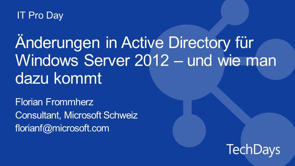 IT Pro Day Änderungen in Active Directory für Windows Server 2012 – und wie man dazu kommt Florian Frommherz Consultant, Microsoft Schweiz florianf@mi