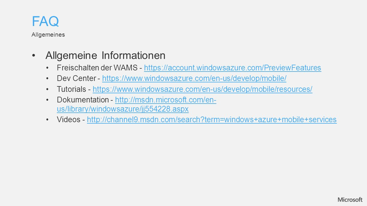 Allgemeine Informationen Freischalten der WAMS - https://account.windowsazure.com/PreviewFeatureshttps://account.windowsazure.com/PreviewFeatures Dev Center - https://www.windowsazure.com/en-us/develop/mobile/https://www.windowsazure.com/en-us/develop/mobile/ Tutorials - https://www.windowsazure.com/en-us/develop/mobile/resources/https://www.windowsazure.com/en-us/develop/mobile/resources/ Dokumentation - http://msdn.microsoft.com/en- us/library/windowsazure/jj554228.aspxhttp://msdn.microsoft.com/en- us/library/windowsazure/jj554228.aspx Videos - http://channel9.msdn.com/search term=windows+azure+mobile+serviceshttp://channel9.msdn.com/search term=windows+azure+mobile+services Allgemeines FAQ