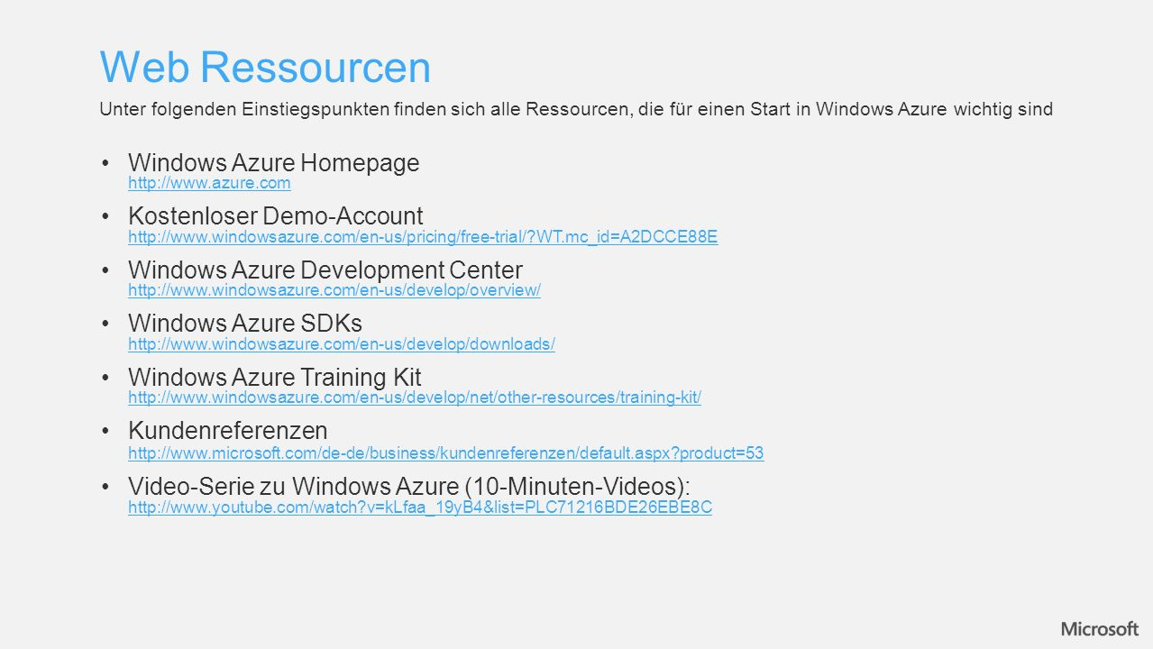 Web Ressourcen Unter folgenden Einstiegspunkten finden sich alle Ressourcen, die für einen Start in Windows Azure wichtig sind Windows Azure Homepage http://www.azure.com http://www.azure.com Kostenloser Demo-Account http://www.windowsazure.com/en-us/pricing/free-trial/?WT.mc_id=A2DCCE88E http://www.windowsazure.com/en-us/pricing/free-trial/?WT.mc_id=A2DCCE88E Windows Azure Development Center http://www.windowsazure.com/en-us/develop/overview/ http://www.windowsazure.com/en-us/develop/overview/ Windows Azure SDKs http://www.windowsazure.com/en-us/develop/downloads/ http://www.windowsazure.com/en-us/develop/downloads/ Windows Azure Training Kit http://www.windowsazure.com/en-us/develop/net/other-resources/training-kit/ http://www.windowsazure.com/en-us/develop/net/other-resources/training-kit/ Kundenreferenzen http://www.microsoft.com/de-de/business/kundenreferenzen/default.aspx?product=53 http://www.microsoft.com/de-de/business/kundenreferenzen/default.aspx?product=53 Video-Serie zu Windows Azure (10-Minuten-Videos): http://www.youtube.com/watch?v=kLfaa_19yB4&list=PLC71216BDE26EBE8C http://www.youtube.com/watch?v=kLfaa_19yB4&list=PLC71216BDE26EBE8C