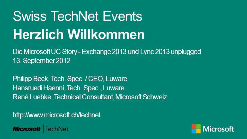 Swiss TechNet Events Herzlich Willkommen Die Microsoft UC Story - Exchange 2013 und Lync 2013 unplugged 13. September 2012 Philipp Beck, Tech. Spec. /