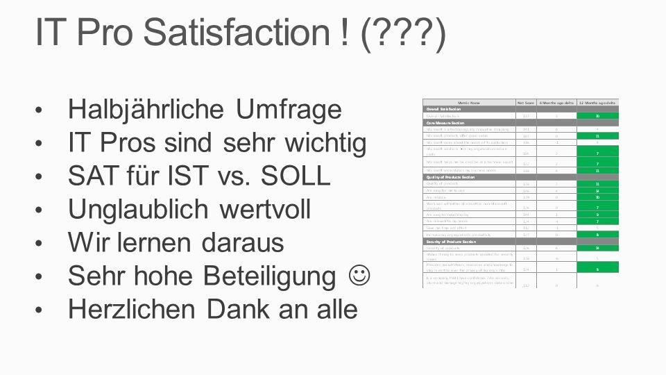 IT Pro Satisfaction ! (???) Halbjährliche Umfrage IT Pros sind sehr wichtig SAT für IST vs. SOLL Unglaublich wertvoll Wir lernen daraus Sehr hohe Bete