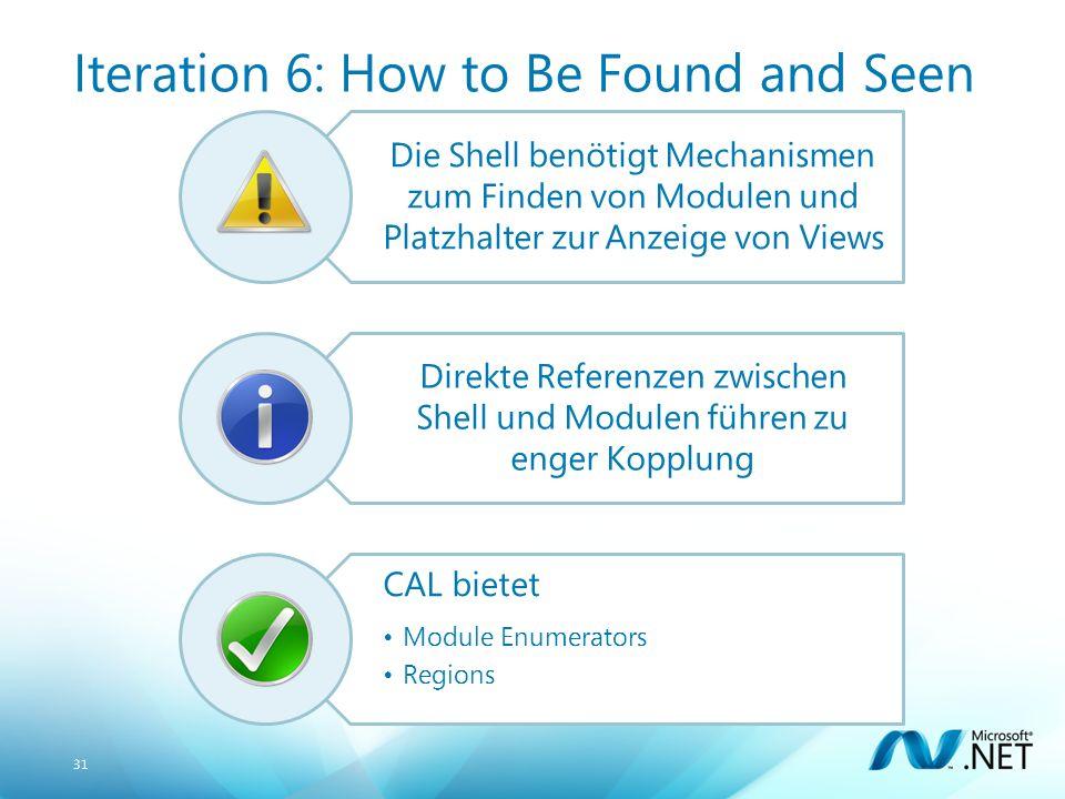31 Iteration 6: How to Be Found and Seen Die Shell benötigt Mechanismen zum Finden von Modulen und Platzhalter zur Anzeige von Views Direkte Referenzen zwischen Shell und Modulen führen zu enger Kopplung CAL bietet Module Enumerators Regions