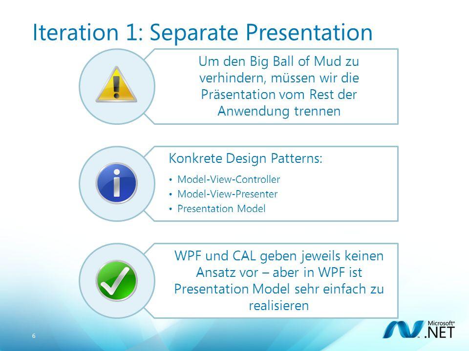 6 Iteration 1: Separate Presentation Um den Big Ball of Mud zu verhindern, müssen wir die Präsentation vom Rest der Anwendung trennen Konkrete Design Patterns: Model-View-Controller Model-View-Presenter Presentation Model WPF und CAL geben jeweils keinen Ansatz vor – aber in WPF ist Presentation Model sehr einfach zu realisieren