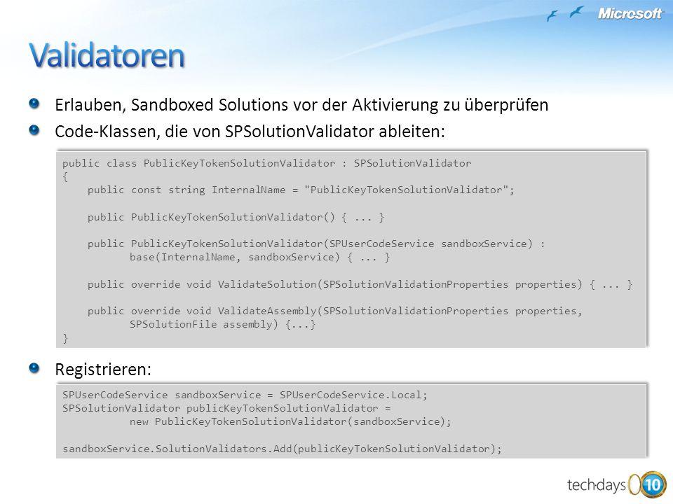 Erlauben, Sandboxed Solutions vor der Aktivierung zu überprüfen Code-Klassen, die von SPSolutionValidator ableiten: Registrieren: SPUserCodeService sandboxService = SPUserCodeService.Local; SPSolutionValidator publicKeyTokenSolutionValidator = new PublicKeyTokenSolutionValidator(sandboxService); sandboxService.SolutionValidators.Add(publicKeyTokenSolutionValidator); SPUserCodeService sandboxService = SPUserCodeService.Local; SPSolutionValidator publicKeyTokenSolutionValidator = new PublicKeyTokenSolutionValidator(sandboxService); sandboxService.SolutionValidators.Add(publicKeyTokenSolutionValidator); public class PublicKeyTokenSolutionValidator : SPSolutionValidator { public const string InternalName = PublicKeyTokenSolutionValidator ; public PublicKeyTokenSolutionValidator() {...