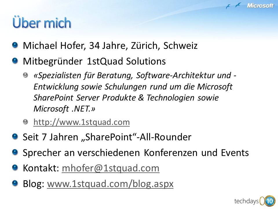 Michael Hofer, 34 Jahre, Zürich, Schweiz Mitbegründer 1stQuad Solutions «Spezialisten für Beratung, Software-Architektur und - Entwicklung sowie Schulungen rund um die Microsoft SharePoint Server Produkte & Technologien sowie Microsoft.NET.» http://www.1stquad.com Seit 7 Jahren SharePoint-All-Rounder Sprecher an verschiedenen Konferenzen und Events Kontakt: mhofer@1stquad.commhofer@1stquad.com Blog: www.1stquad.com/blog.aspxwww.1stquad.com/blog.aspx