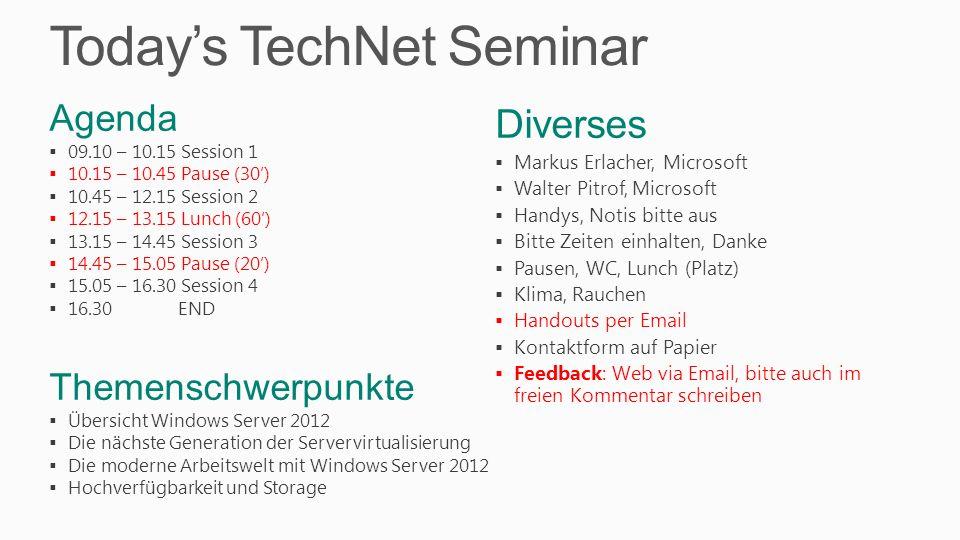Todays TechNet Seminar Agenda 09.10 – 10.15 Session 1 10.15 – 10.45 Pause (30) 10.45 – 12.15 Session 2 12.15 – 13.15 Lunch (60) 13.15 – 14.45 Session 3 14.45 – 15.05 Pause (20) 15.05 – 16.30 Session 4 16.30 END Themenschwerpunkte Übersicht Windows Server 2012 Die nächste Generation der Servervirtualisierung Die moderne Arbeitswelt mit Windows Server 2012 Hochverfügbarkeit und Storage Diverses Markus Erlacher, Microsoft Walter Pitrof, Microsoft Handys, Notis bitte aus Bitte Zeiten einhalten, Danke Pausen, WC, Lunch (Platz) Klima, Rauchen Handouts per Email Kontaktform auf Papier Feedback: Web via Email, bitte auch im freien Kommentar schreiben
