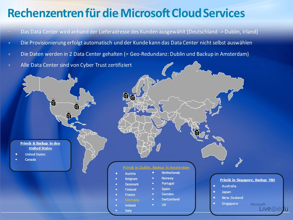 Rechenzentren für die Microsoft Cloud Services Primär & Backup in den United States United States Canada Primär in Dublin, Backup in Amsterdam Austria Belgium Denmark Finland France Germany Ireland Italy Netherlands Norway Portugal Spain Sweden Switzerland UK Primär in Singapore, Backup TBD Australia Japan New Zealand Singapore