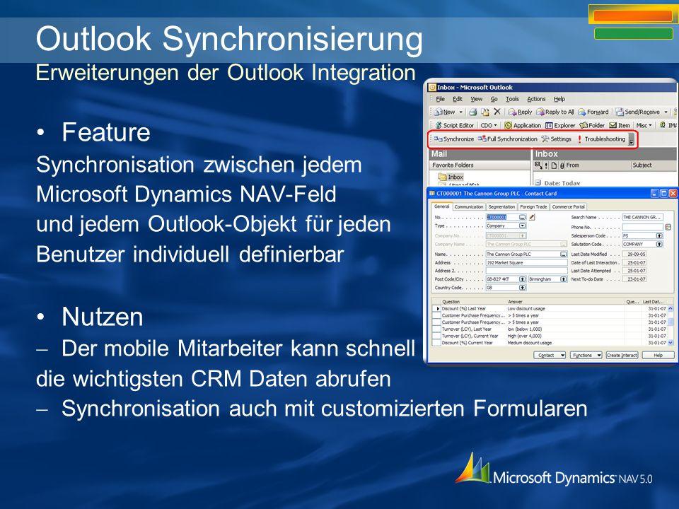 Outlook Synchronisierung Erweiterungen der Outlook Integration Feature Synchronisation zwischen jedem Microsoft Dynamics NAV-Feld und jedem Outlook-Objekt für jeden Benutzer individuell definierbar Nutzen Der mobile Mitarbeiter kann schnell die wichtigsten CRM Daten abrufen Synchronisation auch mit customizierten Formularen